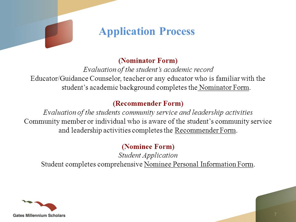8 There are three components to the application – Student application (Nominee Form) – Evaluation of student's academic record (Nominator Form) – Evaluation of student's community service and leadership activities (Recommender Form) All three forms must be completed by the deadline S TEP O NE : FAMILIARIZE YOURSELF WITH THE ENTIRE APPLICATION PROCESS