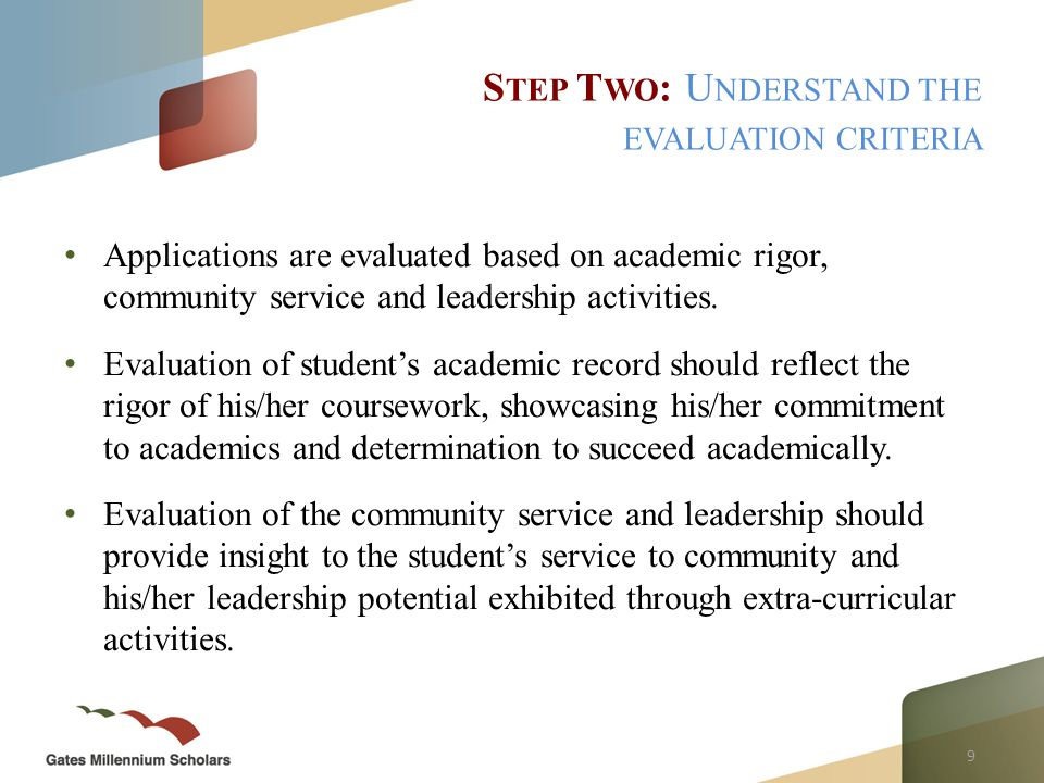 9 Applications are evaluated based on academic rigor, community service and leadership activities.