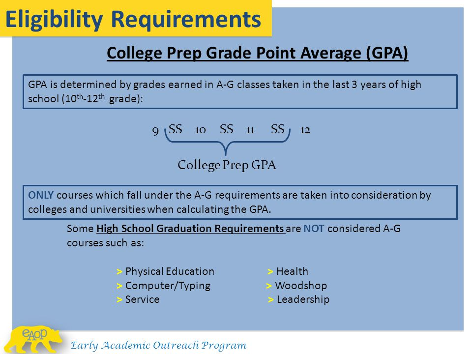 9 SS 10 SS 11 SS 12 College Prep Grade Point Average (GPA) Eligibility Requirements GPA is determined by grades earned in A-G classes taken in the las