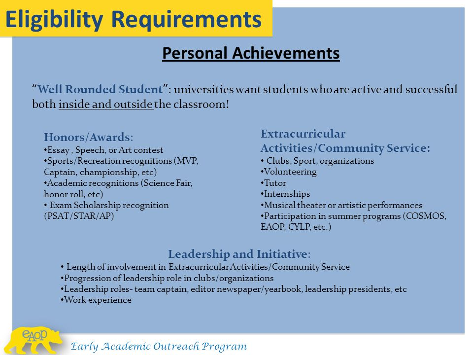Personal Achievements Eligibility Requirements Honors/Awards: Essay, Speech, or Art contest Sports/Recreation recognitions (MVP, Captain, championship, etc) Academic recognitions (Science Fair, honor roll, etc) Exam Scholarship recognition (PSAT/STAR/AP) Well Rounded Student : universities want students who are active and successful both inside and outside the classroom.