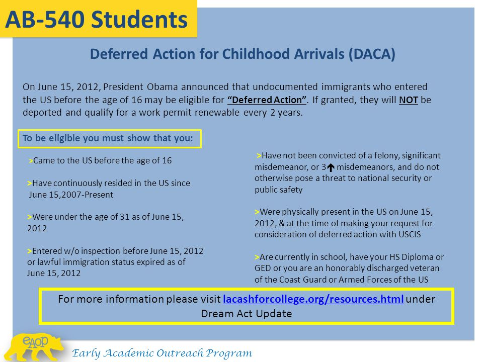 AB-540 Students Early Academic Outreach Program Deferred Action for Childhood Arrivals (DACA) On June 15, 2012, President Obama announced that undocumented immigrants who entered the US before the age of 16 may be eligible for Deferred Action .