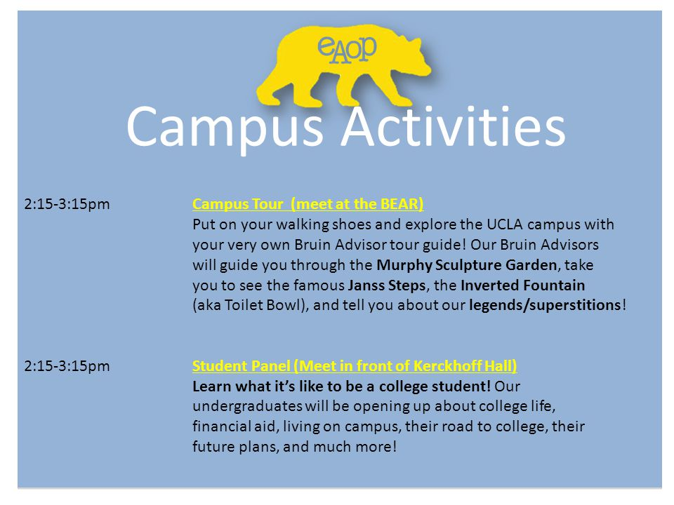 Campus Activities 2:15-3:15pmCampus Tour (meet at the BEAR) Put on your walking shoes and explore the UCLA campus with your very own Bruin Advisor tou