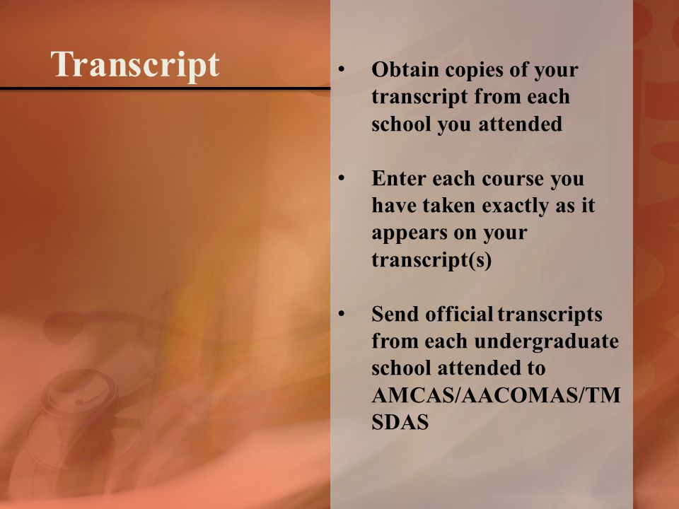 Obtain copies of your transcript from each school you attended Enter each course you have taken exactly as it appears on your transcript(s) Send official transcripts from each undergraduate school attended to AMCAS/AACOMAS/TM SDAS Transcript