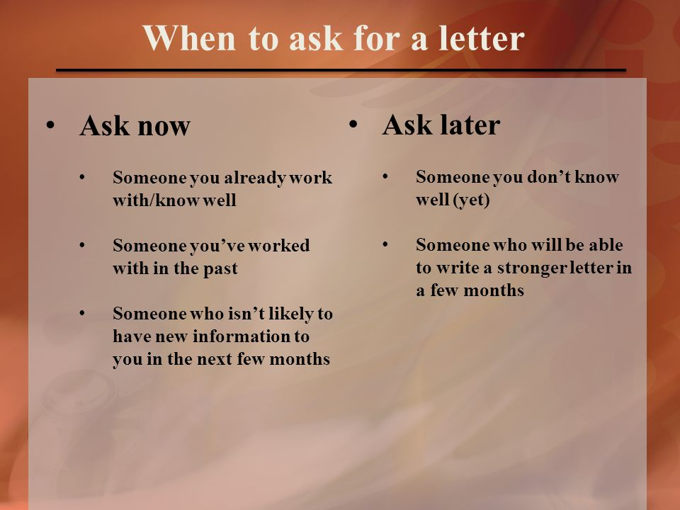 Ask now Someone you already work with/know well Someone you've worked with in the past Someone who isn't likely to have new information to you in the next few months When to ask for a letter Ask later Someone you don't know well (yet) Someone who will be able to write a stronger letter in a few months