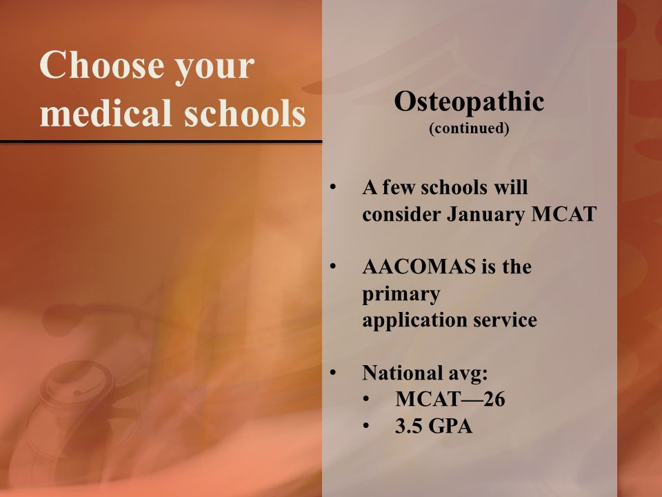 Osteopathic (continued) A few schools will consider January MCAT AACOMAS is the primary application service National avg: MCAT—26 3.5 GPA Choose your medical schools