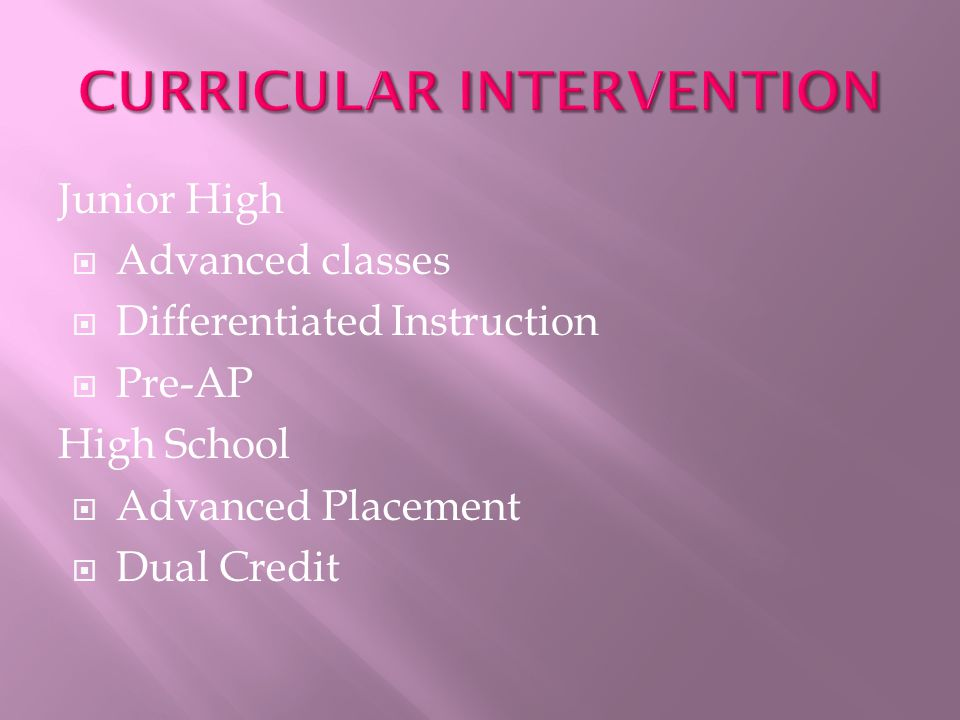 Junior High  Advanced classes  Differentiated Instruction  Pre-AP High School  Advanced Placement  Dual Credit