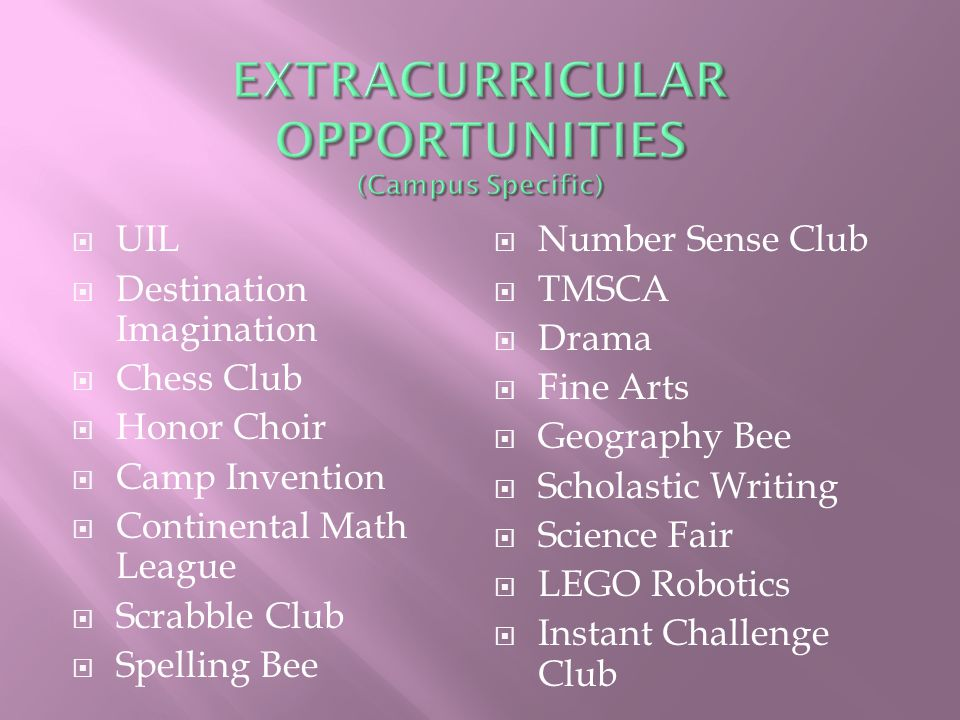  UIL  Destination Imagination  Chess Club  Honor Choir  Camp Invention  Continental Math League  Scrabble Club  Spelling Bee  Number Sense Club  TMSCA  Drama  Fine Arts  Geography Bee  Scholastic Writing  Science Fair  LEGO Robotics  Instant Challenge Club