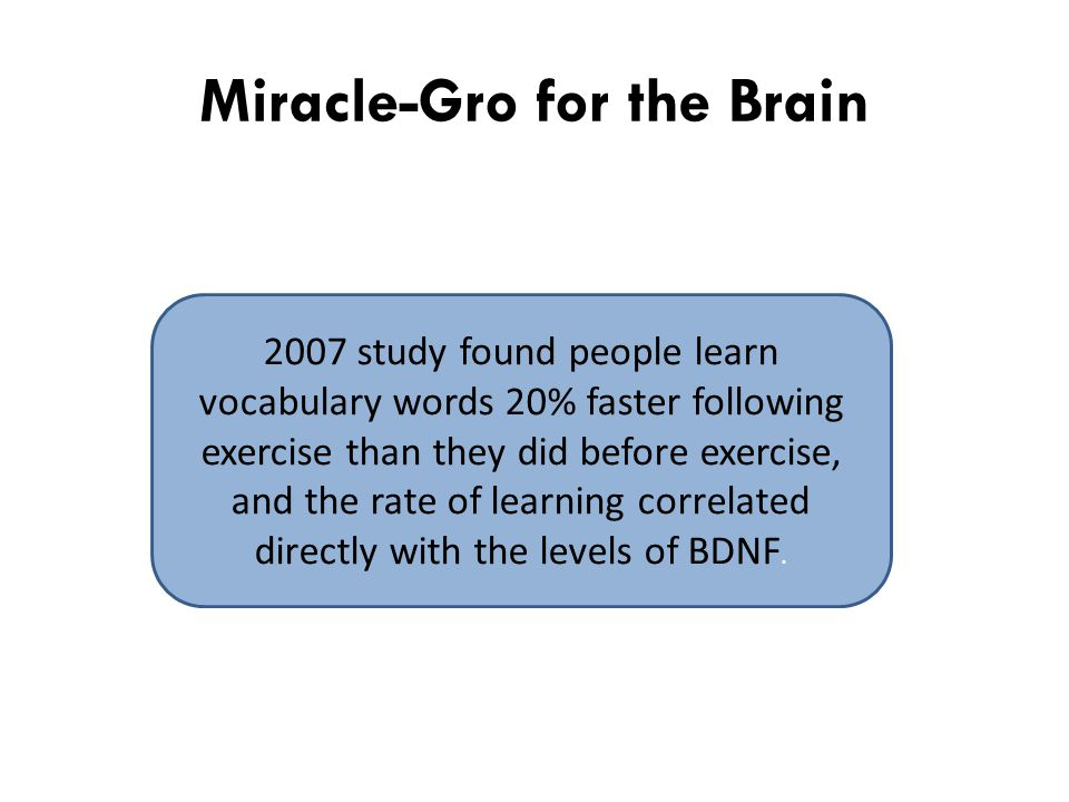 Miracle-Gro for the Brain 2007 study found people learn vocabulary words 20% faster following exercise than they did before exercise, and the rate of learning correlated directly with the levels of BDNF.