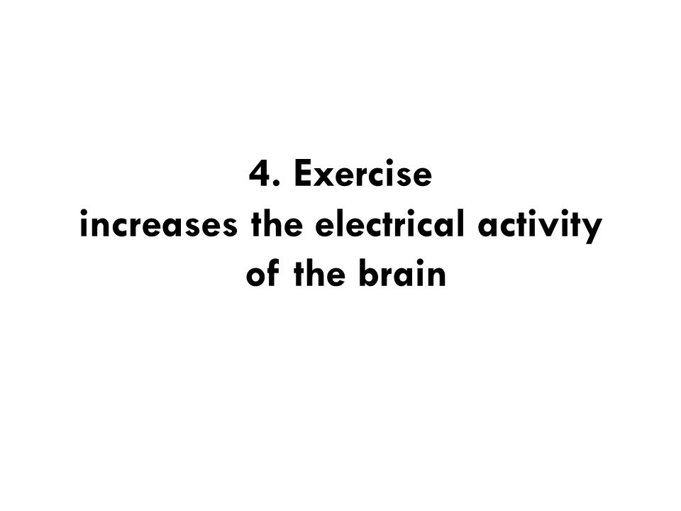 4. Exercise increases the electrical activity of the brain