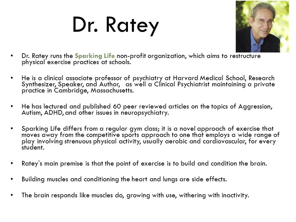 Dr. Ratey Dr. Ratey runs the Sparking Life non-profit organization, which aims to restructure physical exercise practices at schools. He is a clinical