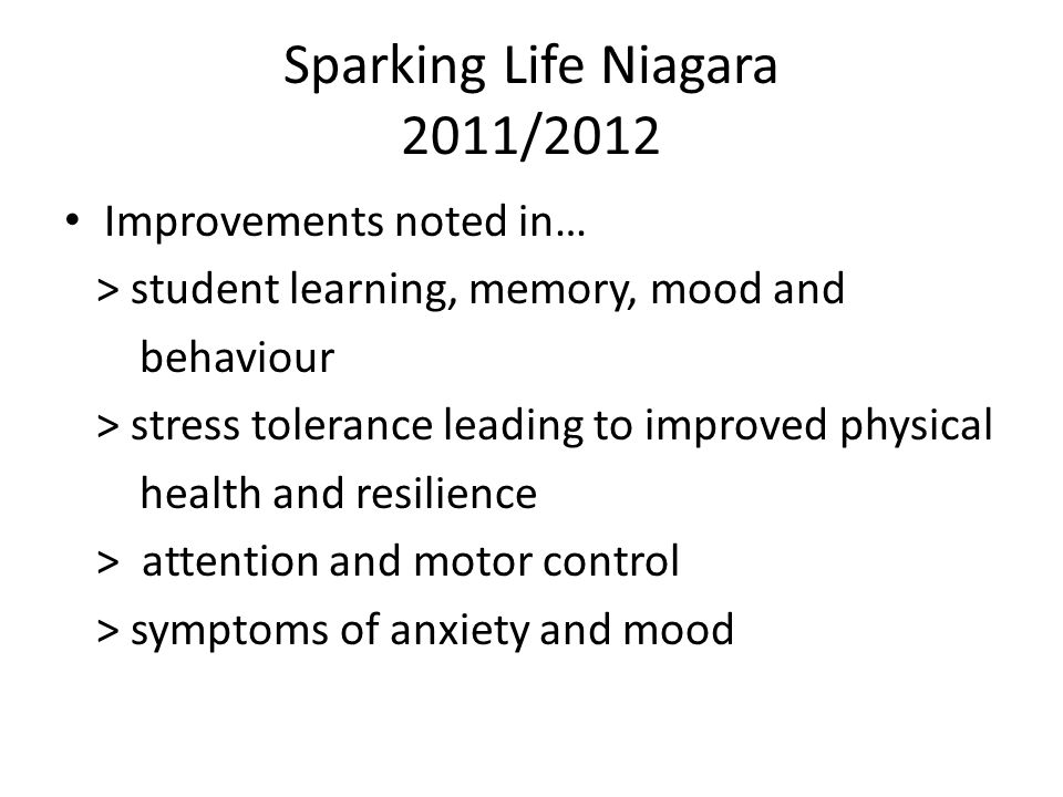 Improvements noted in… > student learning, memory, mood and behaviour > stress tolerance leading to improved physical health and resilience > attention and motor control > symptoms of anxiety and mood