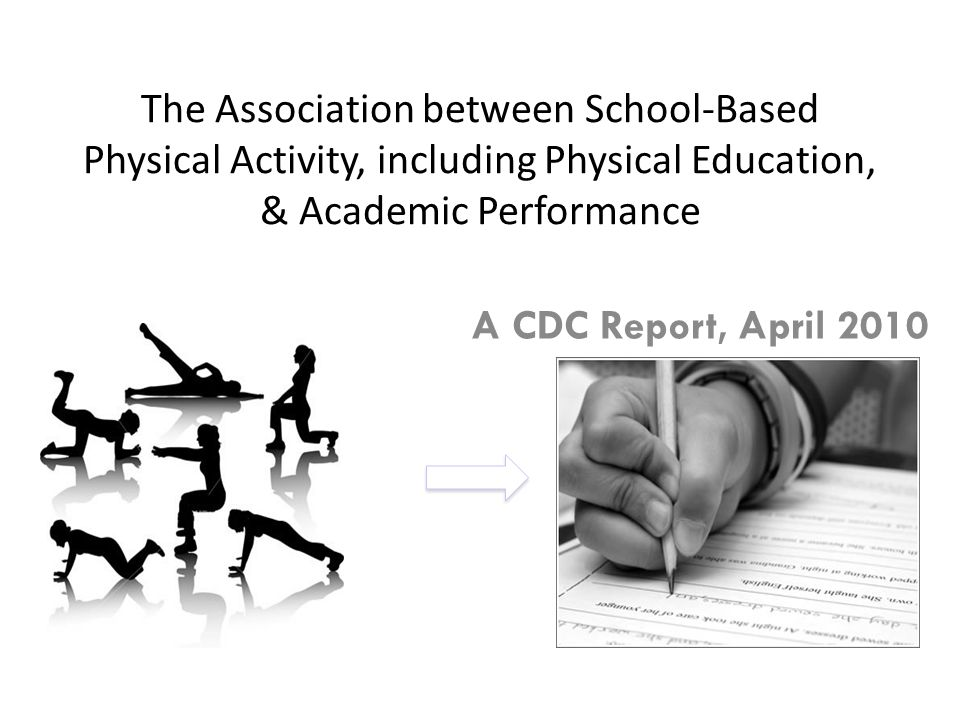 The Association between School-Based Physical Activity, including Physical Education, & Academic Performance A CDC Report, April 2010 ?