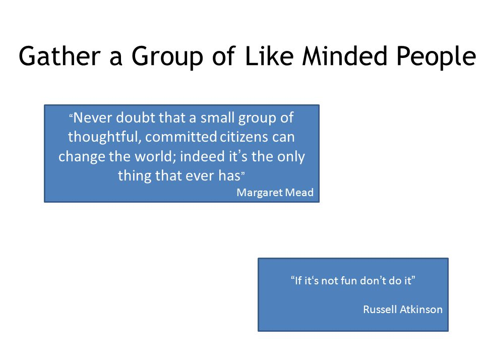 """Gather a Group of Like Minded People """" Never doubt that a small group of thoughtful, committed citizens can change the world; indeed it's the only thi"""