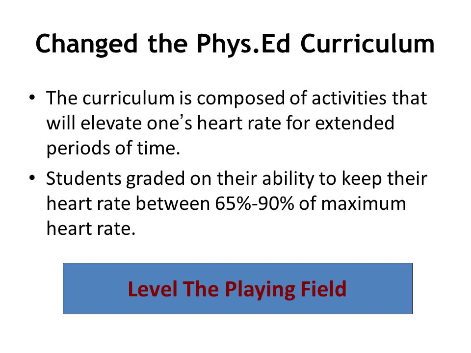 Changed the Phys.Ed Curriculum The curriculum is composed of activities that will elevate one ' s heart rate for extended periods of time.