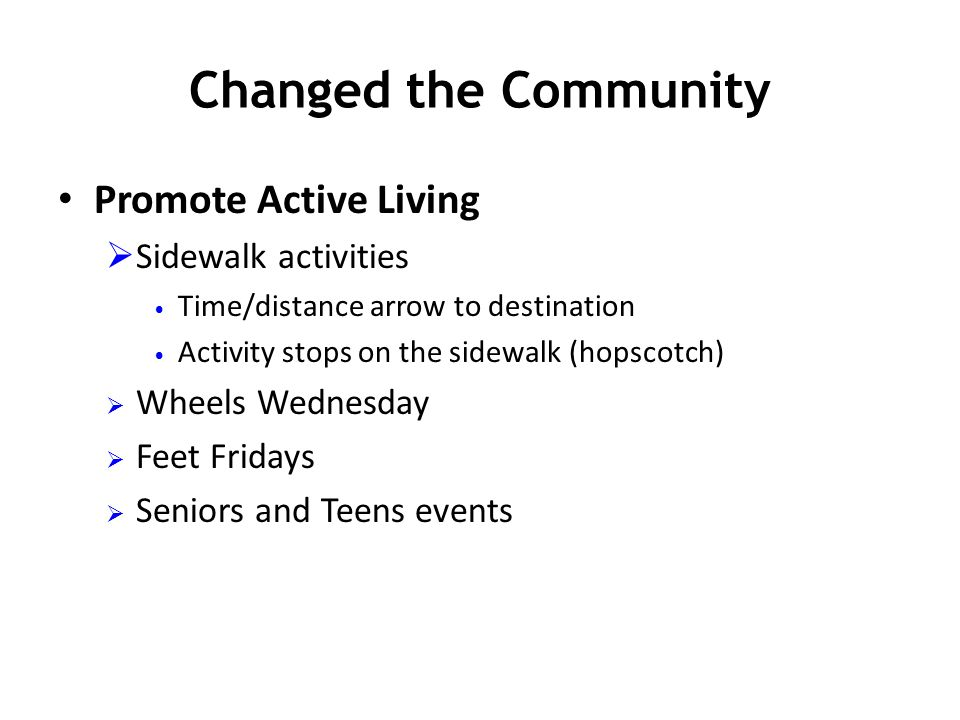 Changed the Community Promote Active Living  Sidewalk activities Time/distance arrow to destination Activity stops on the sidewalk (hopscotch)  Whee