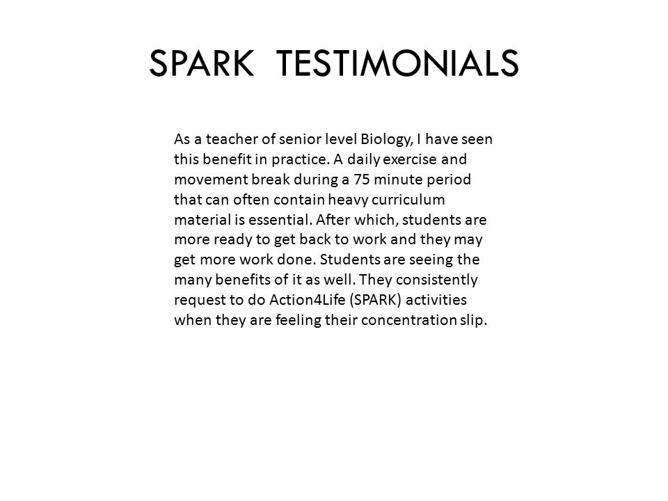 SPARK TESTIMONIALS As a teacher of senior level Biology, I have seen this benefit in practice.