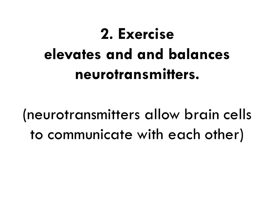 2. Exercise elevates and and balances neurotransmitters. (neurotransmitters allow brain cells to communicate with each other)