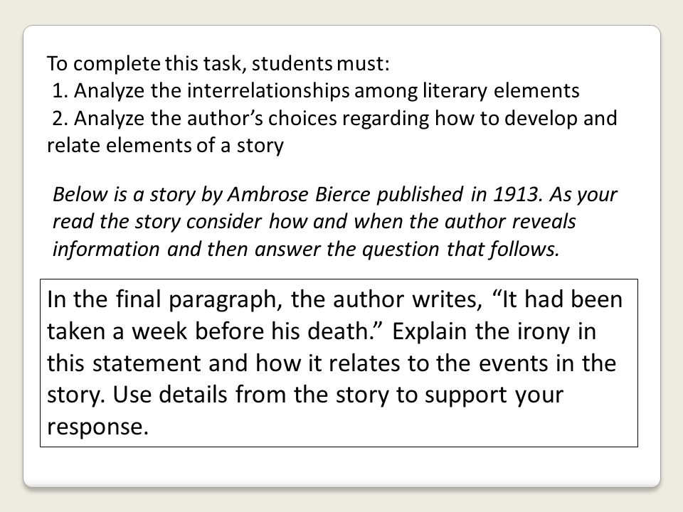 To complete this task, students must: 1. Analyze the interrelationships among literary elements 2. Analyze the author's choices regarding how to devel