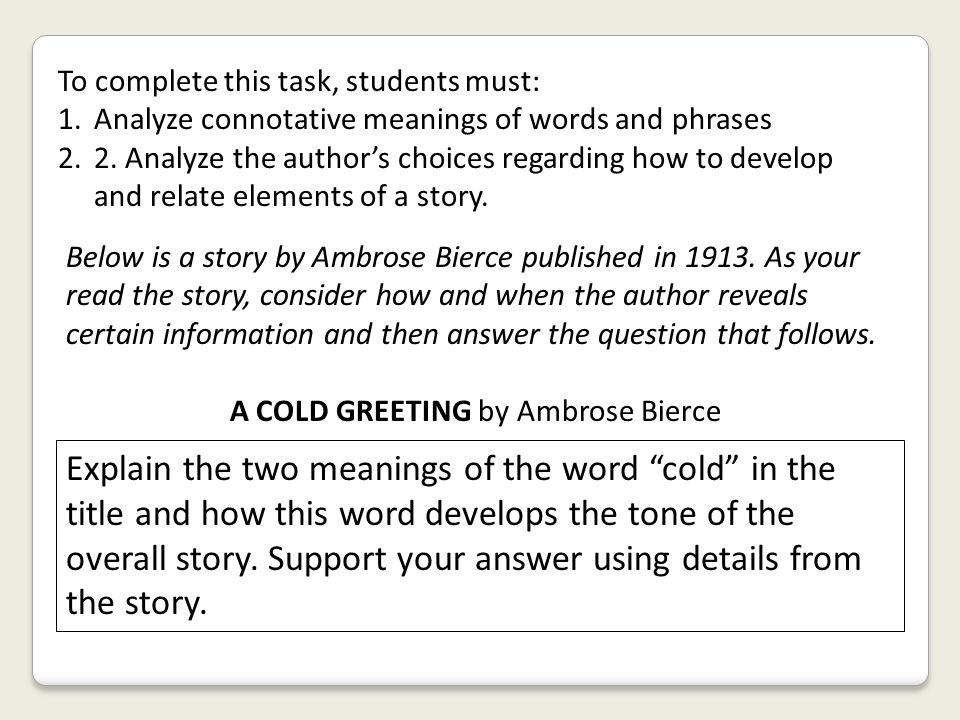 To complete this task, students must: 1.Analyze connotative meanings of words and phrases 2.2. Analyze the author's choices regarding how to develop a