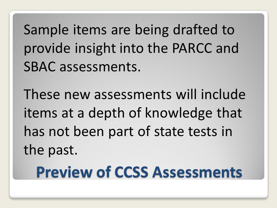 Preview of CCSS Assessments Sample items are being drafted to provide insight into the PARCC and SBAC assessments. These new assessments will include