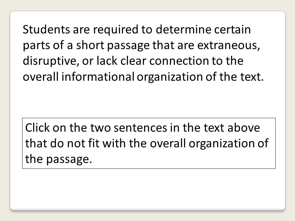 Students are required to determine certain parts of a short passage that are extraneous, disruptive, or lack clear connection to the overall informati