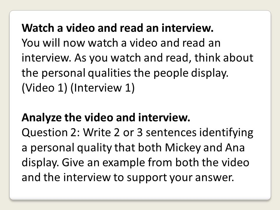 Watch a video and read an interview. You will now watch a video and read an interview. As you watch and read, think about the personal qualities the p