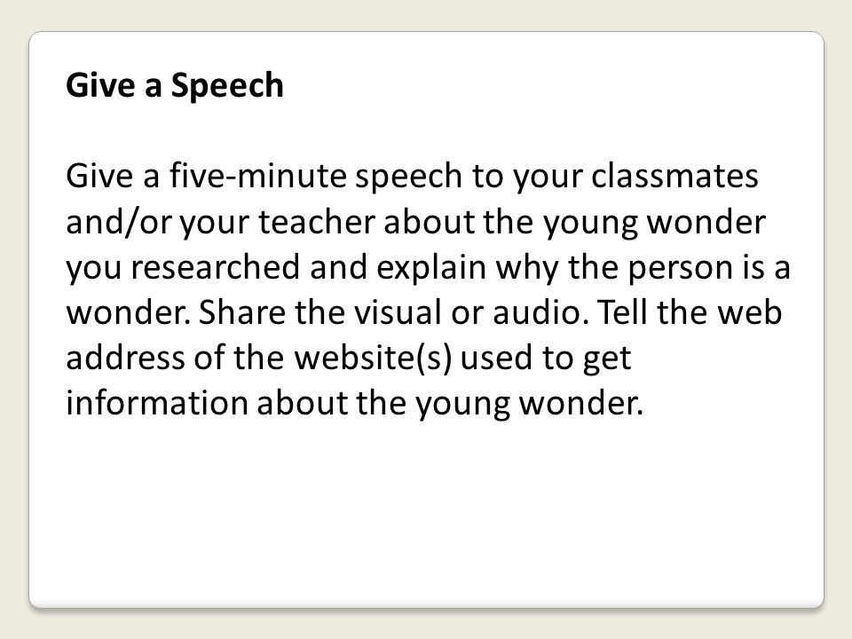 Give a Speech Give a five-minute speech to your classmates and/or your teacher about the young wonder you researched and explain why the person is a w