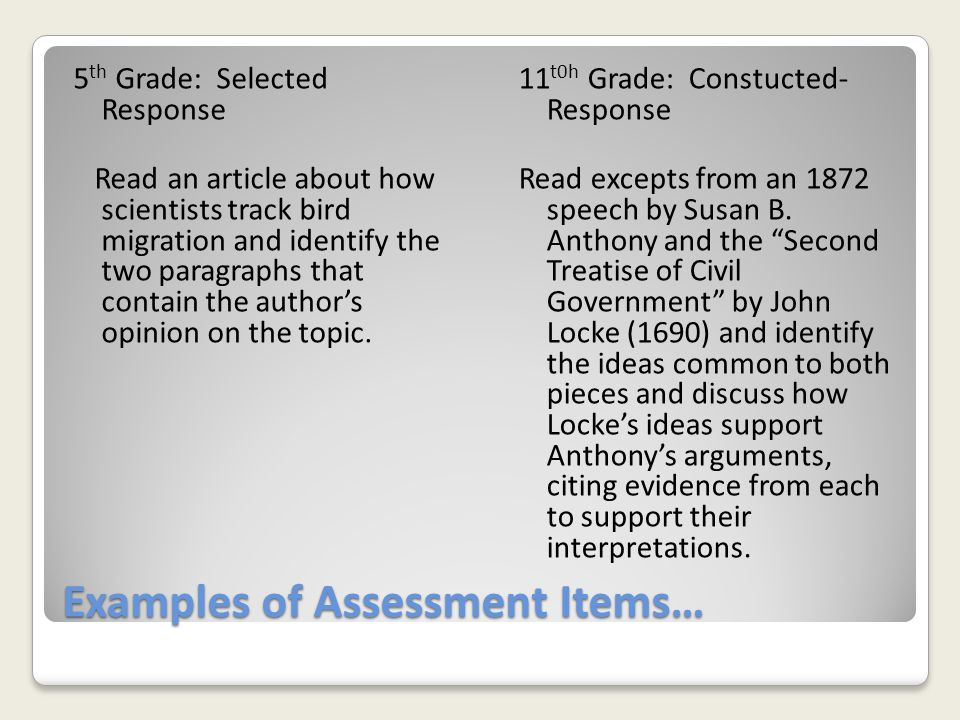 Examples of Assessment Items… 5 th Grade: Selected Response Read an article about how scientists track bird migration and identify the two paragraphs