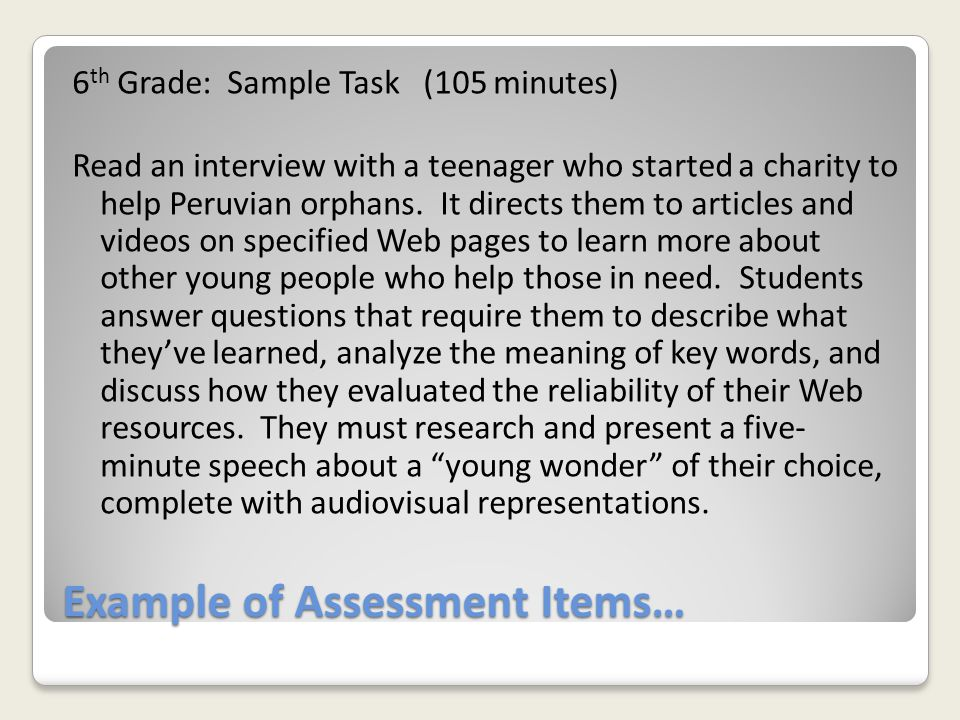 Example of Assessment Items… 6 th Grade: Sample Task (105 minutes) Read an interview with a teenager who started a charity to help Peruvian orphans. I