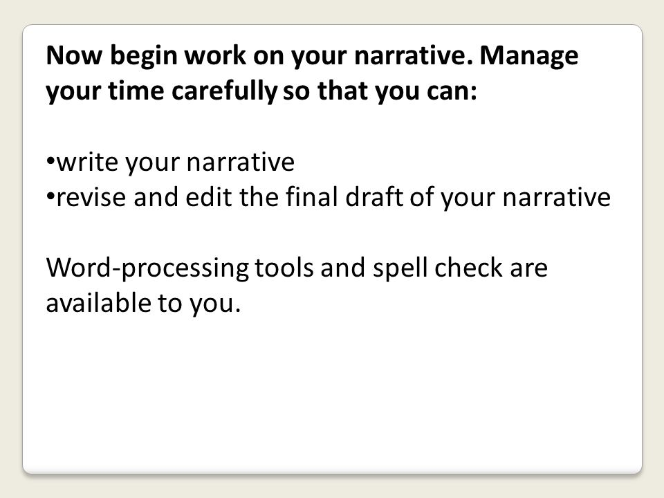 Now begin work on your narrative. Manage your time carefully so that you can: write your narrative revise and edit the final draft of your narrative W