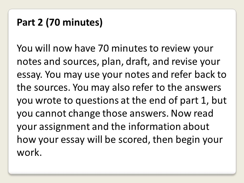 Part 2 (70 minutes) You will now have 70 minutes to review your notes and sources, plan, draft, and revise your essay. You may use your notes and refe