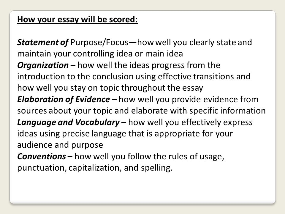 How your essay will be scored: Statement of Purpose/Focus—how well you clearly state and maintain your controlling idea or main idea Organization – ho