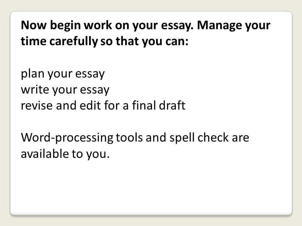 Now begin work on your essay. Manage your time carefully so that you can: plan your essay write your essay revise and edit for a final draft Word-proc