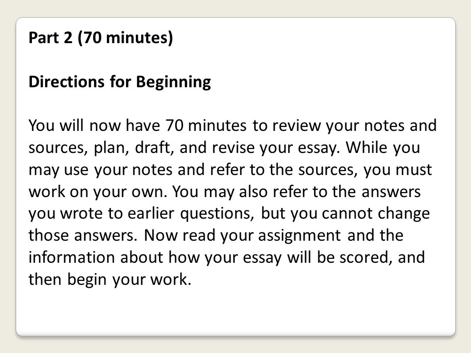 Part 2 (70 minutes) Directions for Beginning You will now have 70 minutes to review your notes and sources, plan, draft, and revise your essay. While