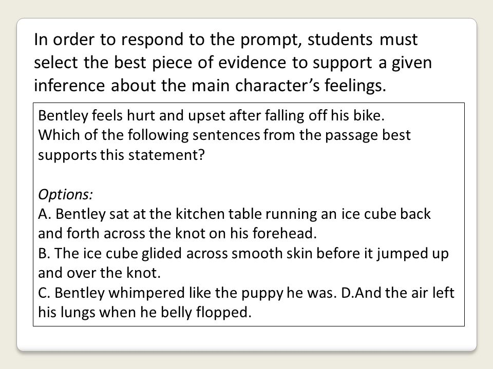 In order to respond to the prompt, students must select the best piece of evidence to support a given inference about the main character's feelings. B