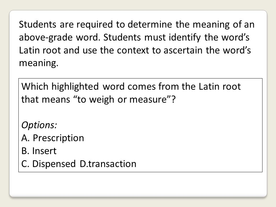 Students are required to determine the meaning of an above-grade word. Students must identify the word's Latin root and use the context to ascertain t