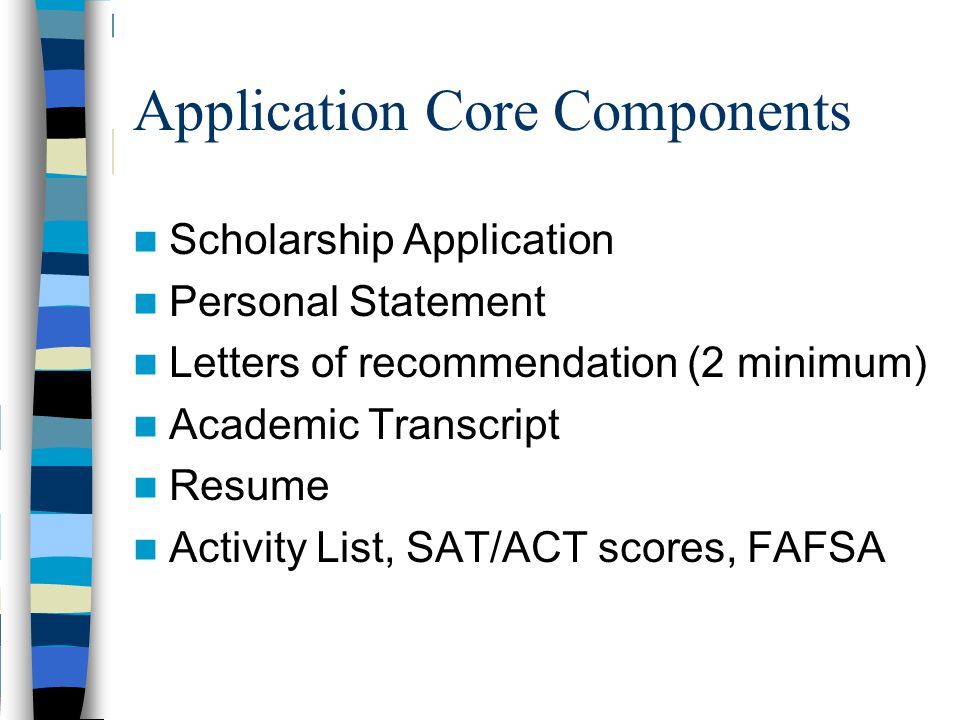 Application Core Components Scholarship Application Personal Statement Letters of recommendation (2 minimum) Academic Transcript Resume Activity List,