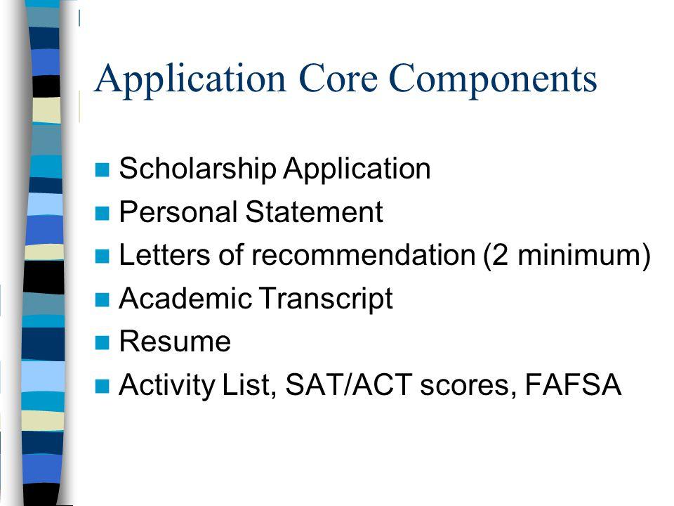 Application Core Components Scholarship Application Personal Statement Letters of recommendation (2 minimum) Academic Transcript Resume Activity List, SAT/ACT scores, FAFSA
