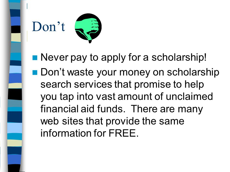 Don't Never pay to apply for a scholarship.