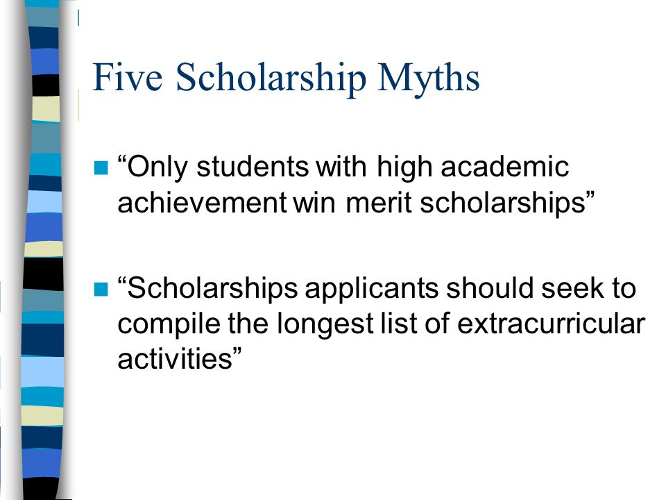 "Five Scholarship Myths ""Only students with high academic achievement win merit scholarships"" ""Scholarships applicants should seek to compile the longe"