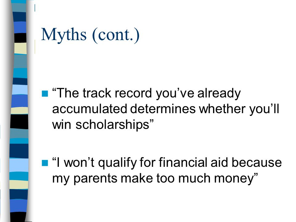 Myths (cont.) The track record you've already accumulated determines whether you'll win scholarships I won't qualify for financial aid because my parents make too much money
