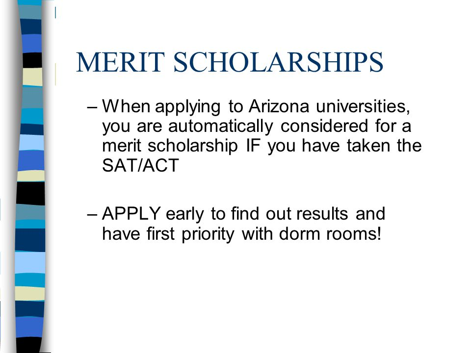 MERIT SCHOLARSHIPS –When applying to Arizona universities, you are automatically considered for a merit scholarship IF you have taken the SAT/ACT –APP