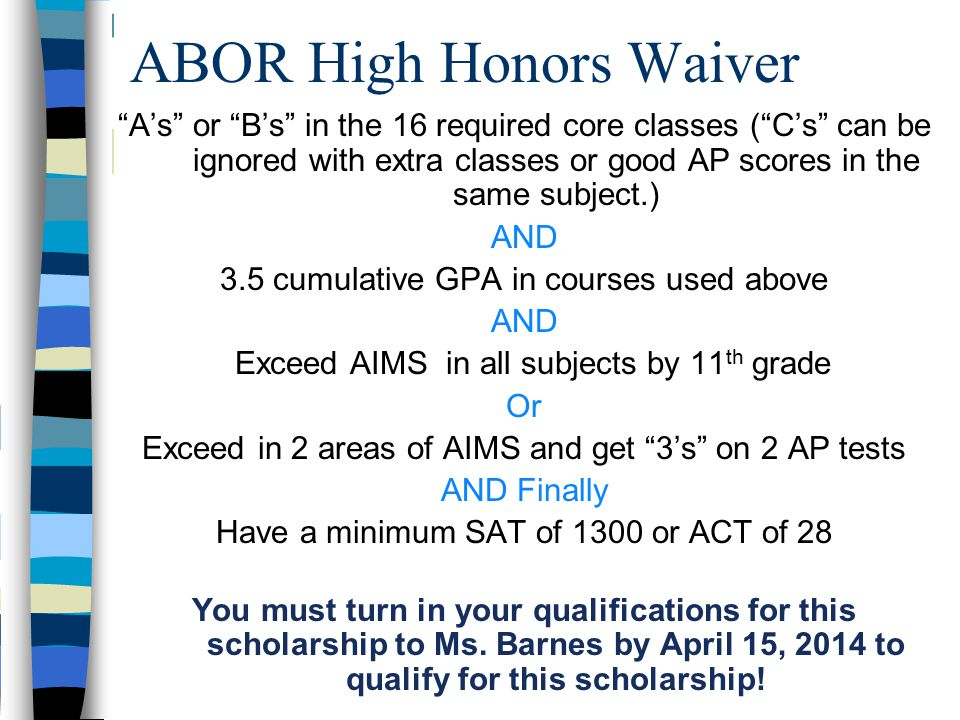 A's or B's in the 16 required core classes ( C's can be ignored with extra classes or good AP scores in the same subject.) AND 3.5 cumulative GPA in courses used above AND Exceed AIMS in all subjects by 11 th grade Or Exceed in 2 areas of AIMS and get 3's on 2 AP tests AND Finally Have a minimum SAT of 1300 or ACT of 28 You must turn in your qualifications for this scholarship to Ms.