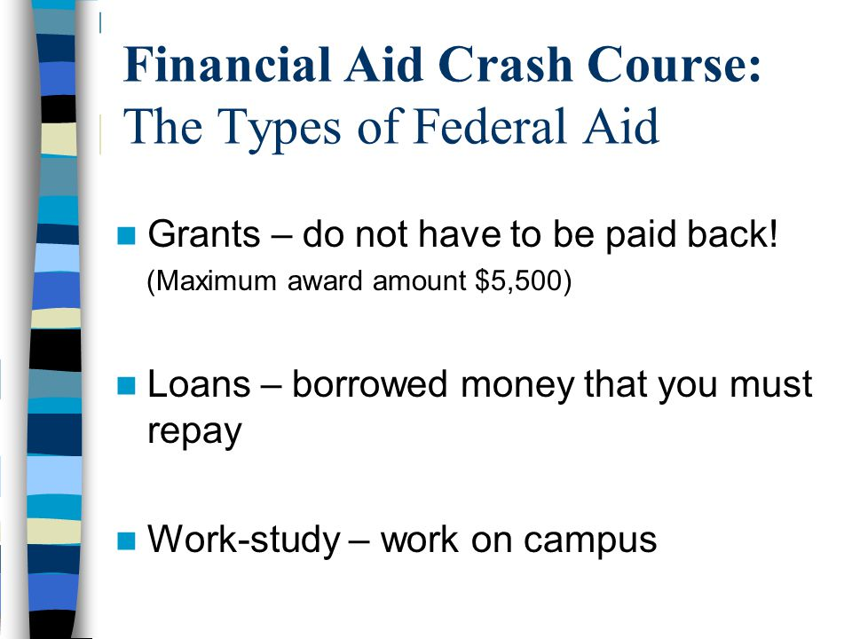 Financial Aid Crash Course: The Types of Federal Aid Grants – do not have to be paid back! (Maximum award amount $5,500) Loans – borrowed money that y