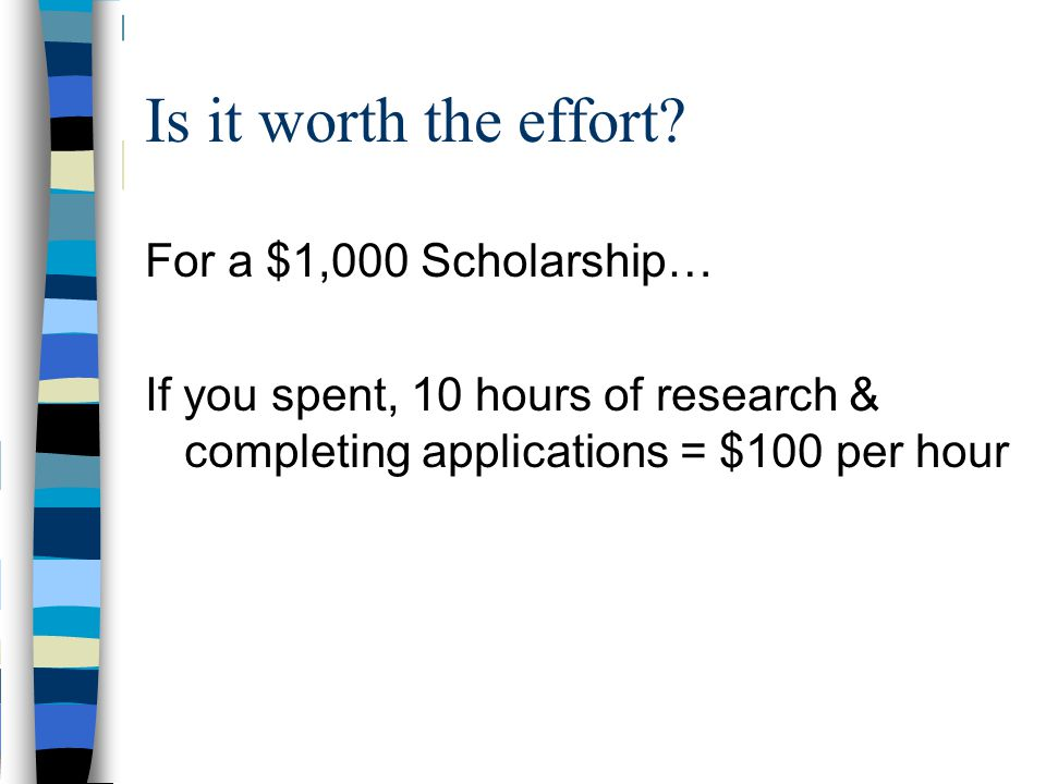 Is it worth the effort? For a $1,000 Scholarship… If you spent, 10 hours of research & completing applications = $100 per hour