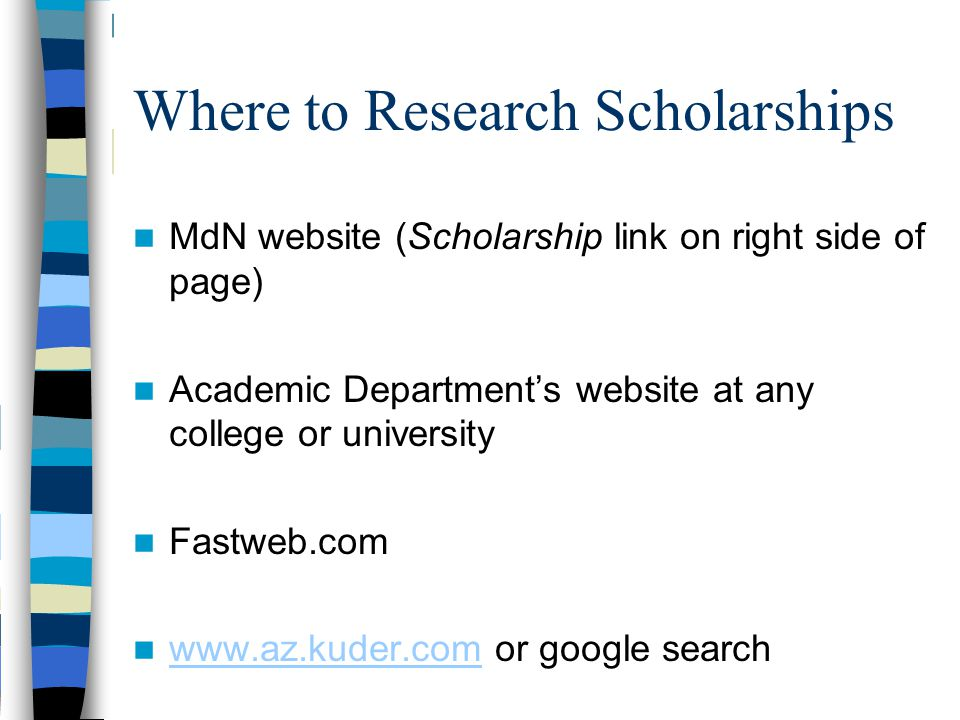 Where to Research Scholarships MdN website (Scholarship link on right side of page) Academic Department's website at any college or university Fastweb.com www.az.kuder.com or google search www.az.kuder.com