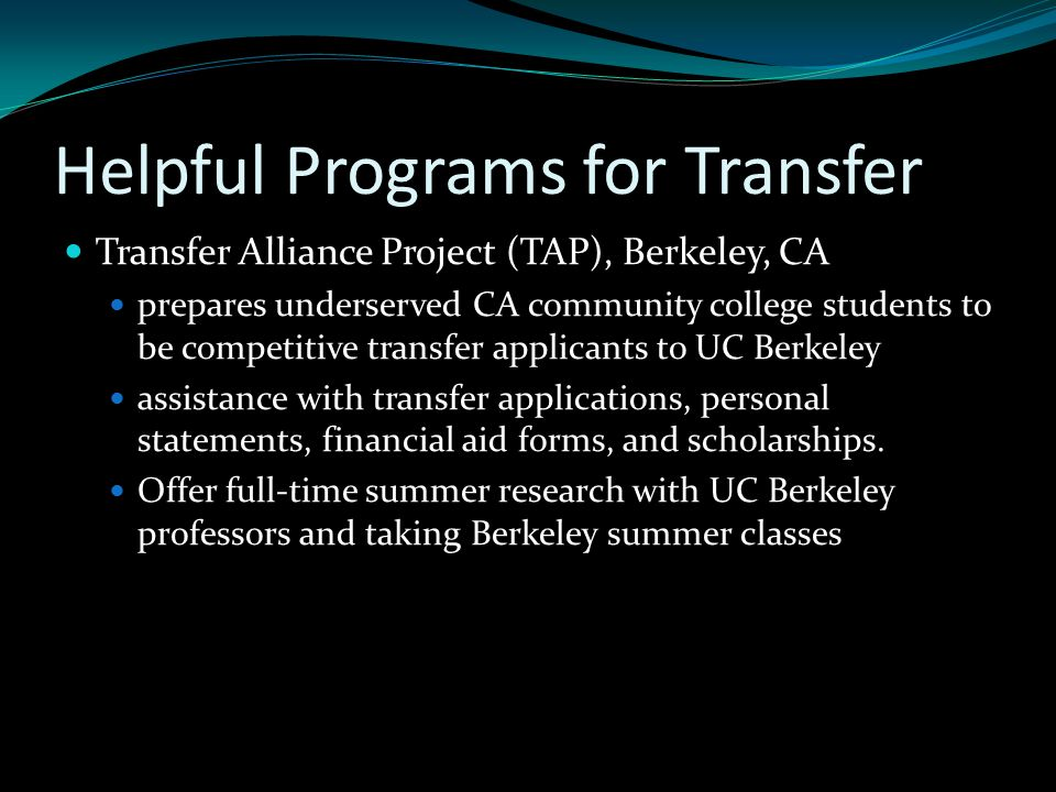 Helpful Programs for Transfer Transfer Alliance Project (TAP), Berkeley, CA prepares underserved CA community college students to be competitive transfer applicants to UC Berkeley assistance with transfer applications, personal statements, financial aid forms, and scholarships.