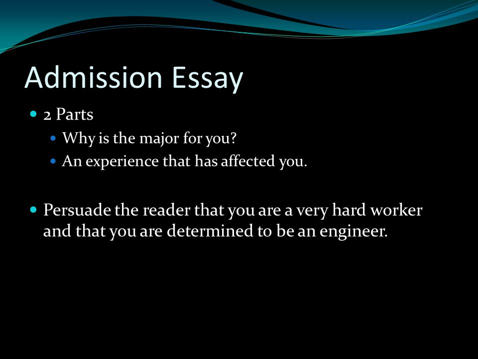 Admission Essay 2 Parts Why is the major for you. An experience that has affected you.