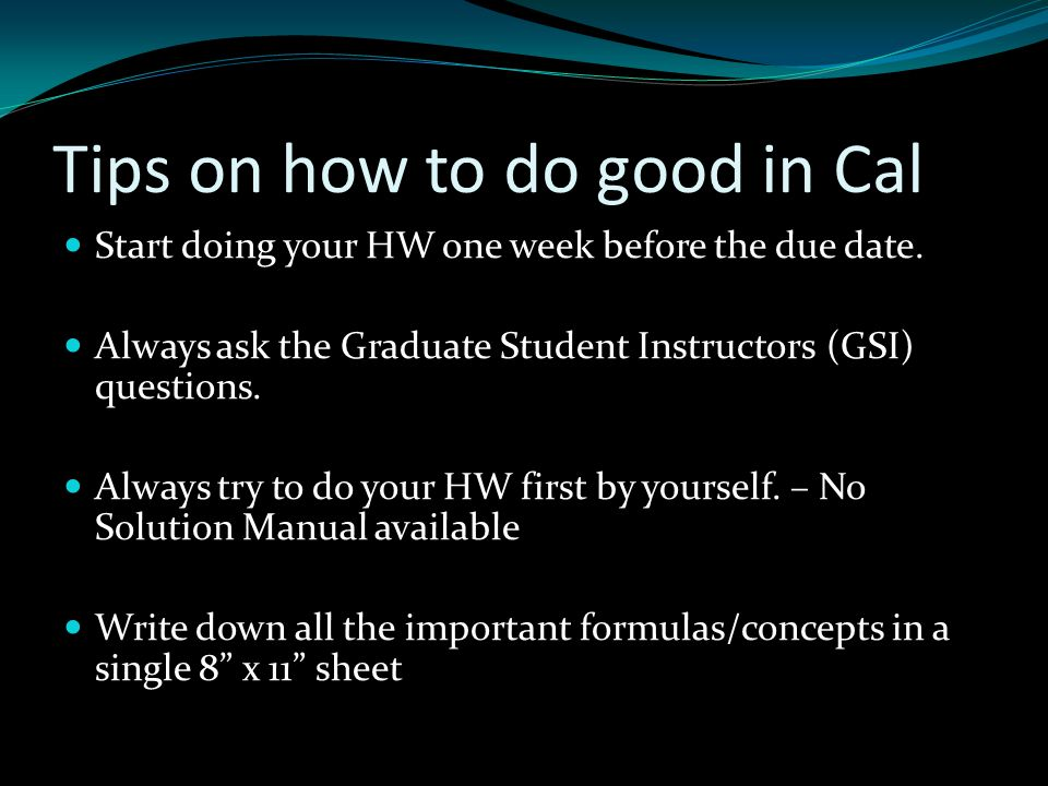 Tips on how to do good in Cal Start doing your HW one week before the due date.