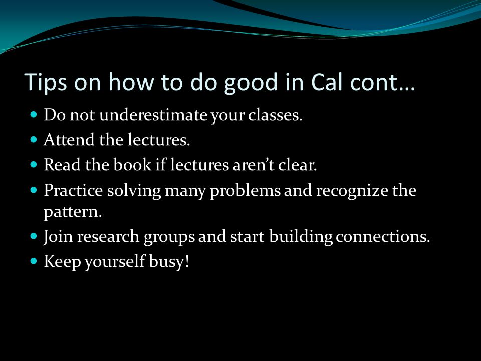 Tips on how to do good in Cal cont… Do not underestimate your classes.